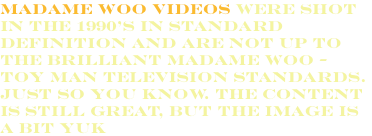 Madame Woo Videos were shot in the 1990's in standard definition and are not up to the brilliant Madame Woo - Toy Man Television standards. Just so you know. The content is still great, but the image is a bit Yuk