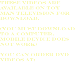 These videos are available on Toy man Television for download. (You must download to a computer, mobile device does not work) You can order DVD videos at:
